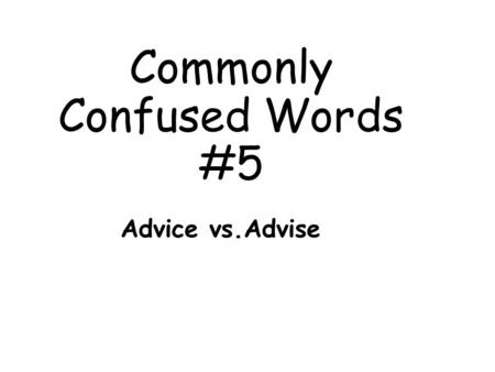 Commonly Confused Words #5 Advice vs.Advise. Definitions: Advice: (noun) recommendations about what to do Ex. My mother gave me advice about my future.