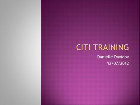 Danielle Davidov 12/07/2012.  The purpose of CITI Training is to prepare you to conduct research with human subjects  This training will educate you.