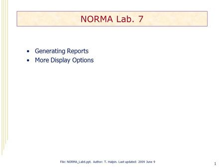 1 NORMA Lab. 7 Generating Reports More Display Options File: NORMA_Lab6.ppt. Author: T. Halpin. Last updated: 2009 June 9.