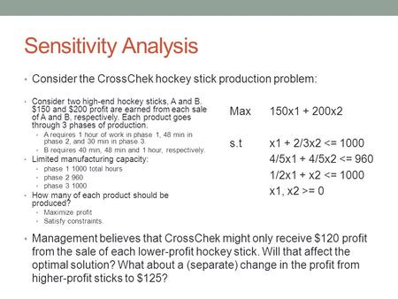 Sensitivity Analysis Consider the CrossChek hockey stick production problem:   Management believes that CrossChek might only receive $120 profit from the.