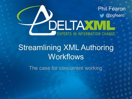 Streamlining XML Authoring Workflows The case for concurrent working Phil