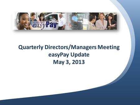 Quarterly Directors/Managers Meeting easyPay Update May 3, 2013.