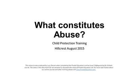 What constitutes Abuse? Child Protection Training Hillcrest August 2015 This resource was produced by Lucy Darwin when completing the Pivotal Education's.