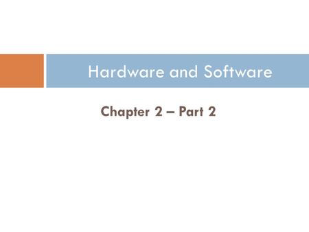Hardware and Software Chapter 2 – Part 2 1.