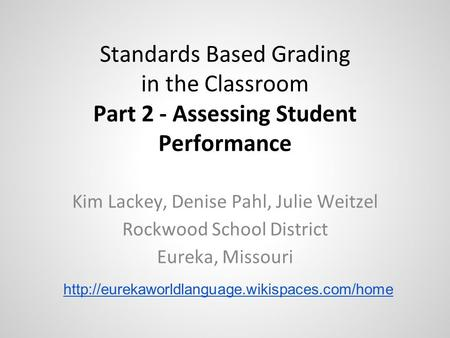 Standards Based Grading in the Classroom Part 2 - Assessing Student Performance Kim Lackey, Denise Pahl, Julie Weitzel Rockwood School District Eureka,
