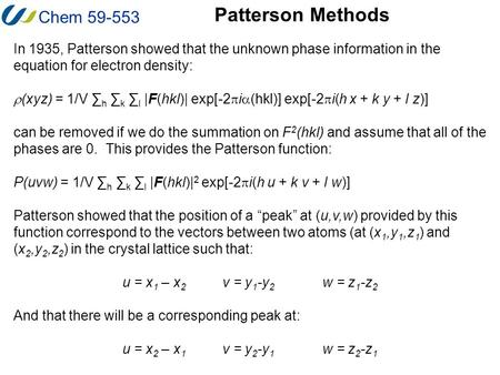 Chem 59-553 Patterson Methods In 1935, Patterson showed that the unknown phase information in the equation for electron density:  (xyz) = 1/V ∑ h ∑ k.