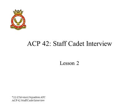 722 (Chivenor) Squadron ATC ACP 42 Staff Cadet Interview ACP 42: Staff Cadet Interview Lesson 2.
