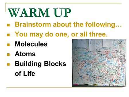 WARM UP Brainstorm about the following… You may do one, or all three. Molecules Atoms Building Blocks of Life.