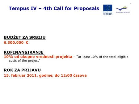 "Tempus IV – 4th Call for Proposals BUDŽET ZA SRBIJU 6.300.000 € KOFINANSIRANJE 10% od ukupne vrednosti projekta – ""at least 10% of the total eligible costs."