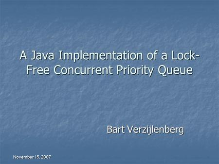 November 15, 2007 A Java Implementation of a Lock- Free Concurrent Priority Queue Bart Verzijlenberg.