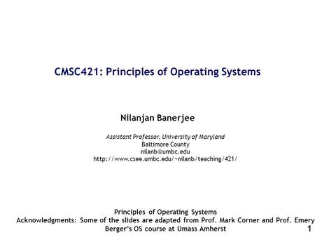 1 CMSC421: Principles of Operating Systems Nilanjan Banerjee Principles of Operating Systems Acknowledgments: Some of the slides are adapted from Prof.