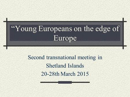 """Young Europeans on the edge of Europe Second transnational meeting in Shetland Islands 20-28th March 2015."
