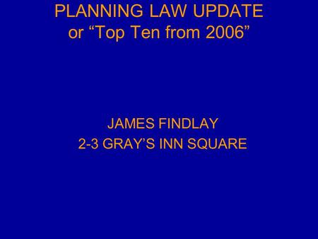 "PLANNING LAW UPDATE or ""Top Ten from 2006"" JAMES FINDLAY 2-3 GRAY'S INN SQUARE."