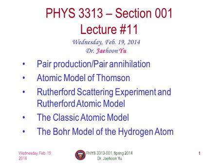1 PHYS 3313 – Section 001 Lecture #11 Wednesday, Feb. 19, 2014 Dr. Jaehoon Yu Pair production/Pair annihilation Atomic Model of Thomson Rutherford Scattering.