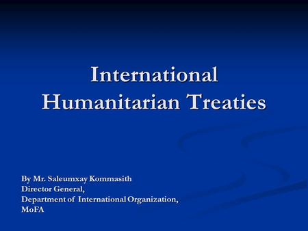 International Humanitarian Treaties By Mr. Saleumxay Kommasith Director General, Department of International Organization, MoFA.