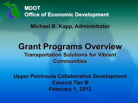 MDOT Office of Economic Development Michael B. Kapp, Administrator Grant Programs Overview Transportation Solutions for Vibrant Communities Upper Peninsula.