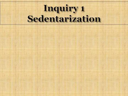 Inquiry 1 Sedentarization. Homework for Term 1  Page 6 # 3 & 4  Page 11 # 1-4 (skip last statement)  Page 12 # 5 & 7  Page 13 # 12  Page 15 # 1 