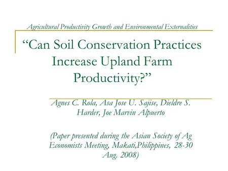 "Agricultural Productivity Growth <strong>and</strong> Environmental Externalities ""Can <strong>Soil</strong> <strong>Conservation</strong> Practices Increase Upland Farm Productivity?"" Agnes C. Rola, Asa."