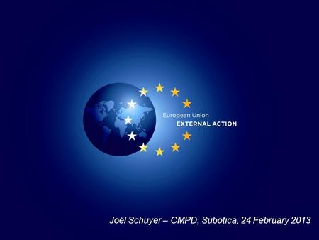 Joël Schuyer – CMPD, Subotica, 24 February 2013. Military and Civilian Missions in CSDP framework.