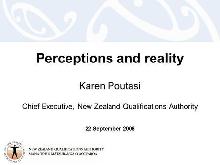 Perceptions and reality Karen Poutasi Chief Executive, New Zealand Qualifications Authority 22 September 2006.