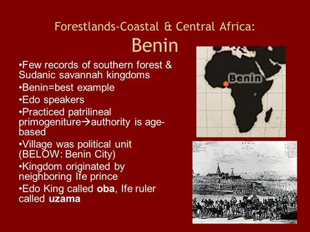 Forestlands-Coastal & Central Africa: Benin Few records of southern forest & Sudanic savannah kingdoms Benin=best example Edo speakers Practiced patrilineal.