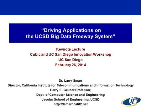 """Driving Applications on the UCSD Big Data Freeway System"" Keynote Lecture Cubic and UC San Diego Innovation Workshop UC San Diego February 26, 2014 Dr."