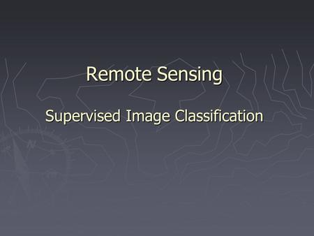 Remote Sensing Supervised Image Classification. Supervised Image Classification ► An image classification procedure that requires interaction with the.