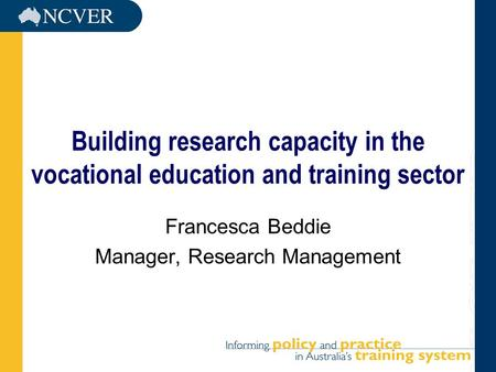 Building research capacity in the vocational education and training sector Francesca Beddie Manager, Research Management.