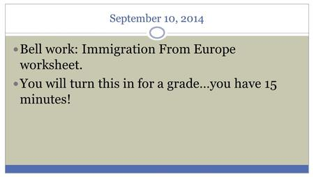 September 10, 2014 Bell work: Immigration From Europe worksheet. You will turn this in for a grade…you have 15 minutes!