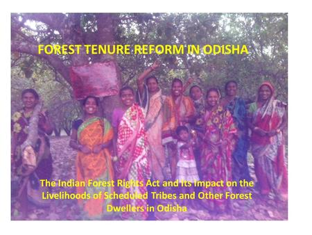 FOREST TENURE REFORM IN ODISHA The Indian Forest Rights Act and Its Impact on the Livelihoods of Scheduled Tribes and Other Forest Dwellers in Odisha.