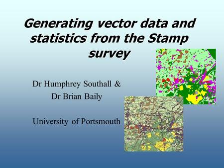 Generating vector data and statistics from the Stamp survey Dr Humphrey Southall & Dr Brian Baily University of Portsmouth.