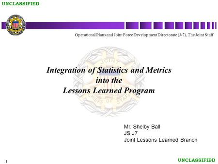 1 UNCLASSIFIED Integration of Statistics and Metrics into the Lessons Learned Program Operational Plans and Joint Force Development Directorate (J-7),