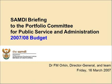 SAMDI Briefing to the Portfolio Committee for Public Service and Administration 2007/08 Budget Dr FM Orkin, Director-General, and team Friday, 16 March.