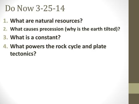 Do Now 3-25-14 1.What are natural resources? 2.What causes precession (why is the earth tilted)? 3.What is a constant? 4.What powers the rock cycle and.
