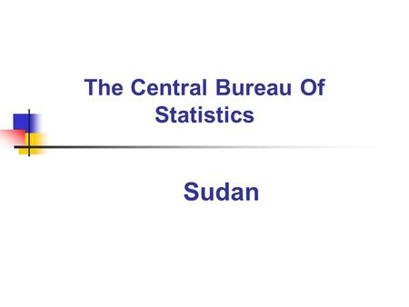 The Central Bureau Of Statistics Sudan. Sudan has had a statistical system for nearly one hundred years. Soon after independence in 1956, the Department.