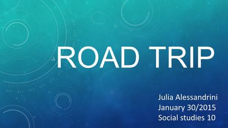 ROAD TRIP JULIA ALESSANDRINI JANUARY 16/2015 Julia Alessandrini January 30/2015 Social studies 10.
