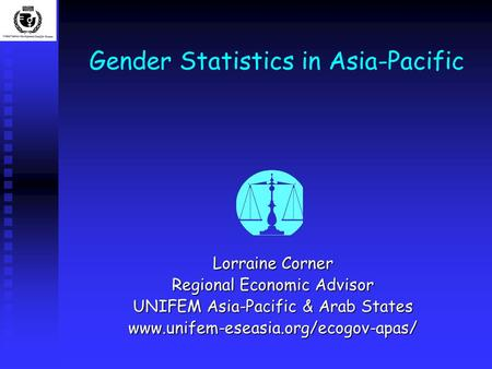 Gender Statistics in Asia-Pacific Lorraine Corner Regional Economic Advisor UNIFEM Asia-Pacific & Arab States www.unifem-eseasia.org/ecogov-apas/