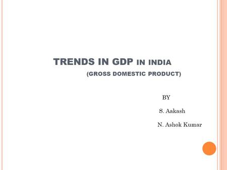 TRENDS IN GDP IN INDIA (GROSS DOMESTIC PRODUCT) BY S. Aakash N. Ashok Kumar.