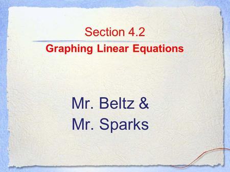 Section 4.2 Graphing Linear Equations Mr. Beltz & Mr. Sparks.