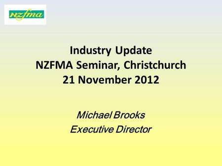 Industry Update NZFMA Seminar, Christchurch 21 November 2012 Michael Brooks Executive Director.