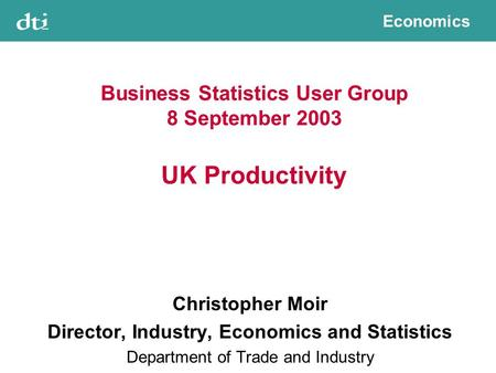 Economics Business Statistics User Group 8 September 2003 UK Productivity Christopher Moir Director, Industry, Economics and Statistics Department of Trade.