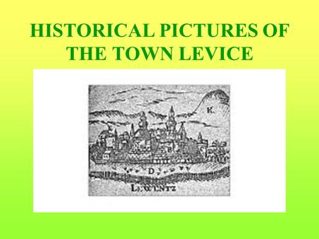 HISTORICAL PICTURES OF THE TOWN LEVICE. BRIEF HISTORY OF LEVICE The first written record of Levice is from 1156 and mentions Martirius, the archibishop.