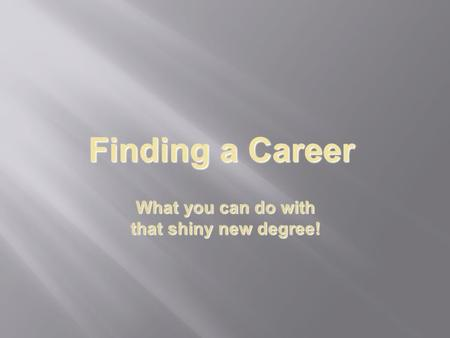 Finding a Career What you can do with that shiny new degree!