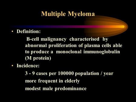 Multiple Myeloma Definition: B-cell malignancy characterised by abnormal proliferation of plasma cells able to produce a monoclonal immunoglobulin (M protein)