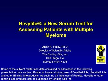 Hevylite®: a New Serum Test for Assessing Patients with Multiple Myeloma Judith A. Finlay, Ph.D. Director of Scientific Affairs The Binding Site, Inc.