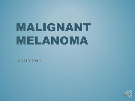MALIGNANT MELANOMA By: Terri Treen HOW DOES IT OCCUR? 1.Exact cause is unclear, something goes wrong in the melanin producing cells (melanocytes)that.