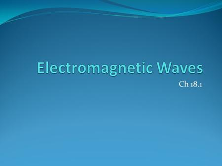 Ch 18.1. TrueFalseStatementTrueFalse Electromagnetic waves are longitudinal waves consisting of electric and magnetic fields Electromagnetic waves can.
