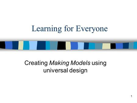 1 Learning for Everyone Creating Making Models using universal design.