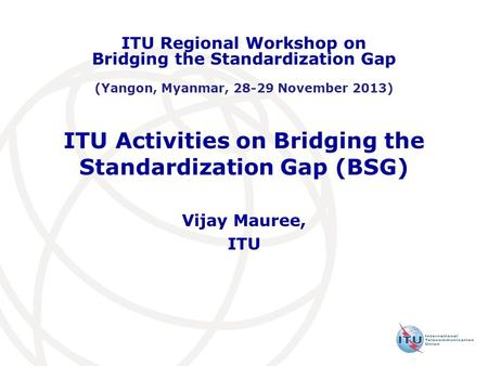ITU Activities on Bridging the Standardization Gap (BSG) Vijay Mauree, ITU ITU Regional Workshop on Bridging the Standardization Gap (Yangon, Myanmar,