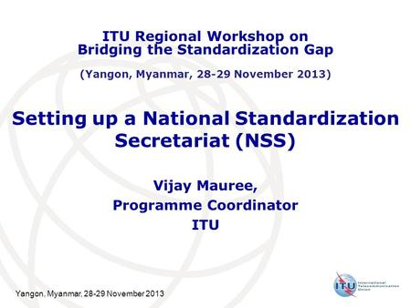 Yangon, Myanmar, 28-29 November 2013 Setting up a National Standardization Secretariat (NSS) Vijay Mauree, Programme Coordinator ITU ITU Regional Workshop.
